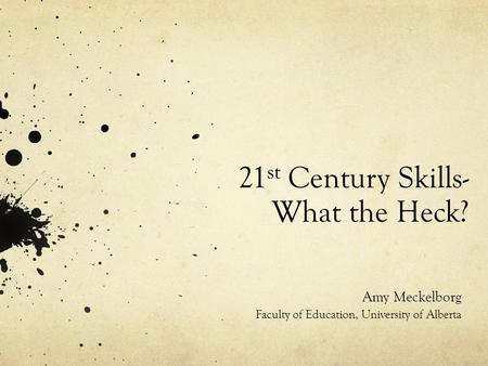21 st Century Skills- What the Heck? Amy Meckelborg Faculty of Education, University of Alberta.