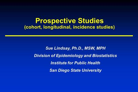 Prospective Studies (cohort, longitudinal, incidence studies) Sue Lindsay, Ph.D., MSW, MPH Division of Epidemiology and Biostatistics Institute for Public.