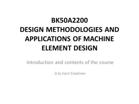 BK50A2200 DESIGN METHODOLOGIES AND APPLICATIONS OF MACHINE ELEMENT DESIGN Introduction and contents of the course D.Sc Harri Eskelinen.