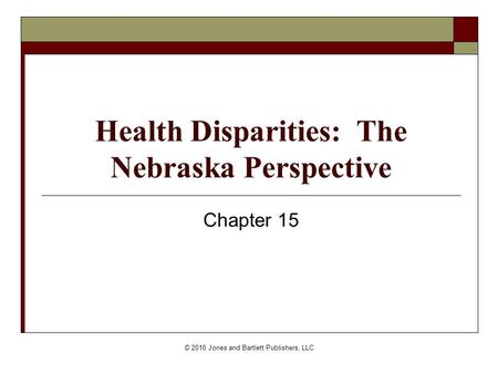 © 2010 Jones and Bartlett Publishers, LLC Health Disparities: The Nebraska Perspective Chapter 15.