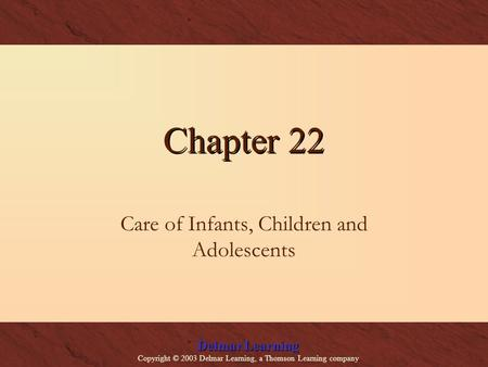Delmar Learning Copyright © 2003 Delmar Learning, a Thomson Learning company Chapter 22 Care of Infants, Children and Adolescents.
