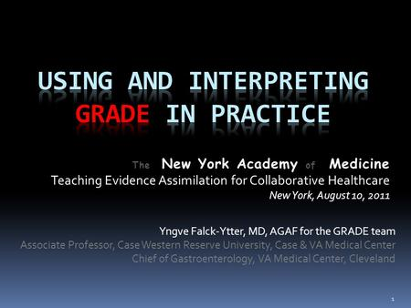 The New York Academy of Medicine Teaching Evidence Assimilation for Collaborative Healthcare New York, August 10, 2011 Yngve Falck-Ytter, MD, AGAF for.
