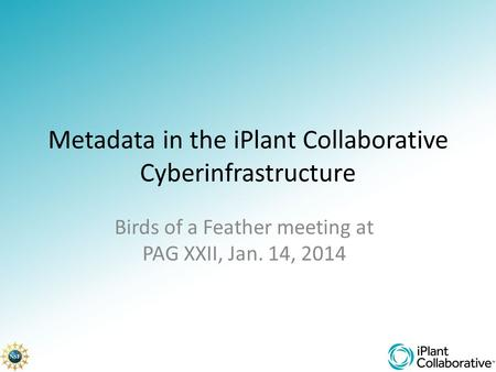 Metadata in the iPlant Collaborative Cyberinfrastructure Birds of a Feather meeting at PAG XXII, Jan. 14, 2014.
