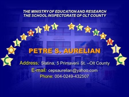 THE MINISTRY OF EDUCATION AND RESEARCH THE SCHOOL INSPECTORATE OF OLT COUNTY PETRE S. AURELIAN Address: Slatina, 5 Primaverii St. –Olt County