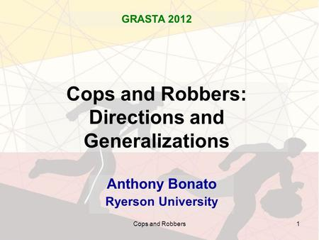 Cops and Robbers1 Cops and Robbers: Directions and Generalizations Anthony Bonato Ryerson University GRASTA 2012.