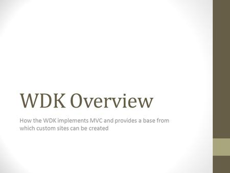 WDK Overview How the WDK implements MVC and provides a base from which custom sites can be created.