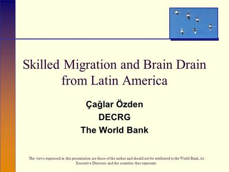 Skilled Migration and Brain Drain from Latin America Çağlar Özden DECRG The World Bank The views expressed in this presentation are those of the author.