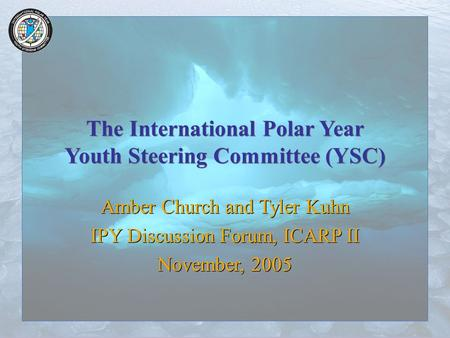 The International Polar Year Youth Steering Committee (YSC) Amber Church and Tyler Kuhn IPY Discussion Forum, ICARP II November, 2005 Amber Church and.