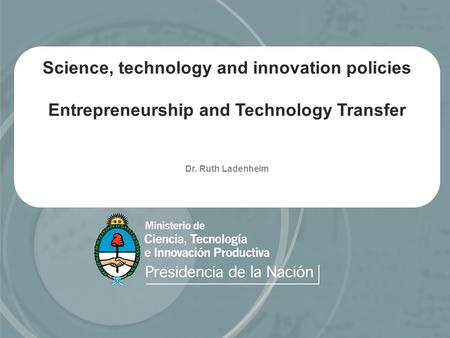 Science, technology and innovation policies Entrepreneurship and Technology Transfer Dr. Ruth Ladenheim.