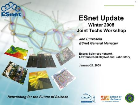 1 ESnet Update Winter 2008 Joint Techs Workshop Joe Burrescia ESnet General Manager January 21, 2008 Energy Sciences Network Lawrence Berkeley National.
