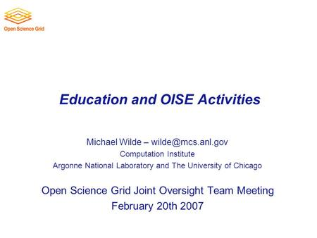 Education and OISE Activities Michael Wilde – Computation Institute Argonne National Laboratory and The University of Chicago Open Science.