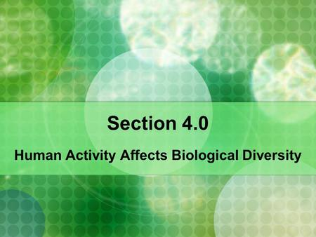 Section 4.0 Human Activity Affects Biological Diversity.