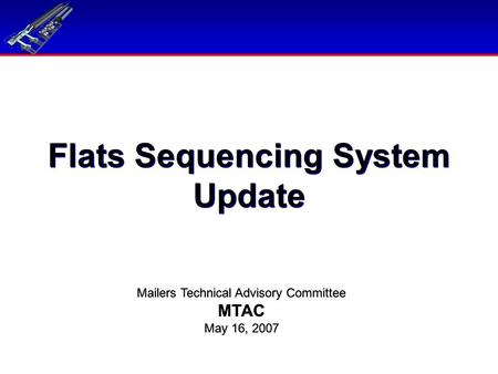 Flats Sequencing System Update Mailers Technical Advisory Committee MTAC May 16, 2007 Mailers Technical Advisory Committee MTAC May 16, 2007.