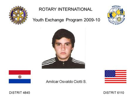 ROTARY INTERNATIONAL Youth Exchange Program 2009-10 Amilcar Osvaldo Ciotti S. DISTRIT 4845 DISTRIT 6110.