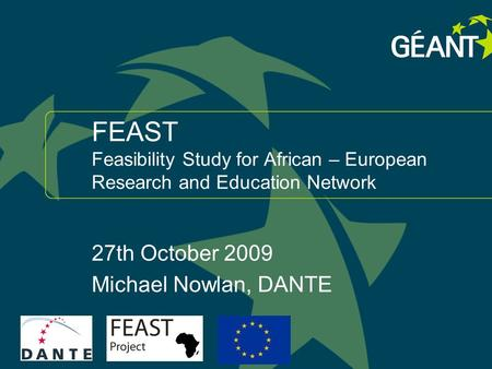 1 connect communicate collaborate FEAST Feasibility Study for African – European Research and Education Network 27th October 2009 Michael Nowlan, DANTE.