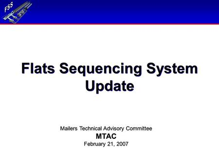 Flats Sequencing System Update Mailers Technical Advisory Committee MTAC February 21, 2007 Mailers Technical Advisory Committee MTAC February 21, 2007.
