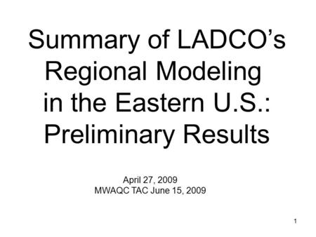 1 Summary of LADCO's Regional Modeling in the Eastern U.S.: Preliminary Results April 27, 2009 MWAQC TAC June 15, 2009.