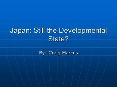 Japan: Still the Developmental State? By: Craig Marcus.
