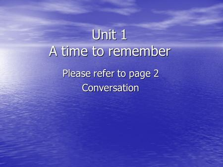 Unit 1 A time to remember Please refer to page 2 Conversation.