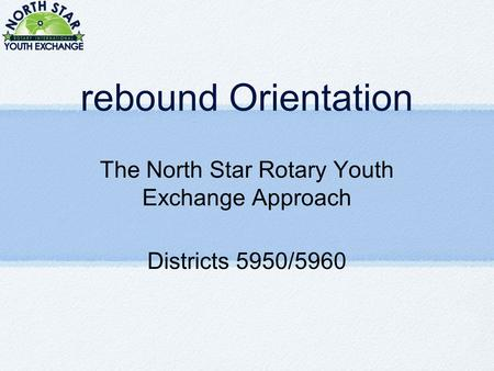 Rebound Orientation The North Star Rotary Youth Exchange Approach Districts 5950/5960.