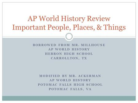 BORROWED FROM MR. MILLHOUSE AP WORLD HISTORY HEBRON HIGH SCHOOL CARROLLTON, TX AP World History Review Important People, Places, & Things MODIFIED BY MR.