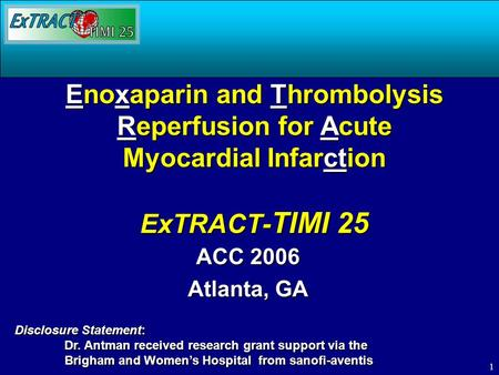 1 Enoxaparin and Thrombolysis Reperfusion for Acute Myocardial Infarction ExTRACT- TIMI 25 ACC 2006 Atlanta, GA Disclosure Statement: Dr. Antman received.