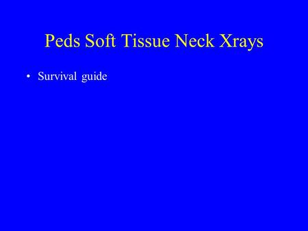 Peds Soft Tissue Neck Xrays Survival guide. The Soft-Tissue Lateral neck Film Approach –alignment –bones -- vertebral bodies –cartilage -- disc spaces.