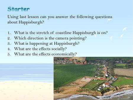 Using last lesson can you answer the following questions about Happisburgh? 1.What is the stretch of coastline Happisburgh is on? 2.Which direction is.