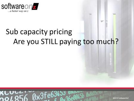 ©2010 SoftwareOnZ Sub capacity pricing Are you STILL paying too much?