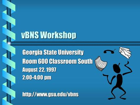 VBNS Workshop Georgia State University Room 600 Classroom South August 22, 1997 2:00-4:00 pm