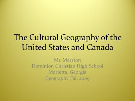 The Cultural Geography of the United States and Canada Mr. Marston Dominion Christian High School Marietta, Georgia Geography Fall 2009.