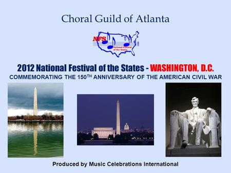 Produced by Music Celebrations International Choral Guild of Atlanta 2012 National Festival of the States - WASHINGTON, D.C. COMMEMORATING THE 150 TH ANNIVERSARY.