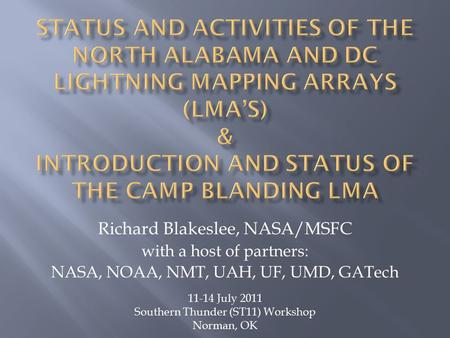Richard Blakeslee, NASA/MSFC with a host of partners: NASA, NOAA, NMT, UAH, UF, UMD, GATech 11-14 July 2011 Southern Thunder (ST11) Workshop Norman, OK.