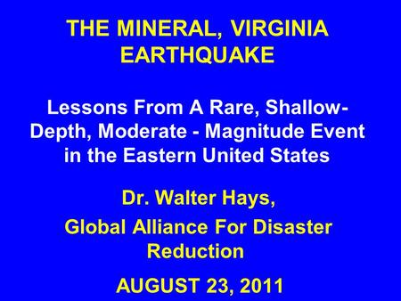 THE MINERAL, VIRGINIA EARTHQUAKE Lessons From A Rare, Shallow- Depth, Moderate - Magnitude Event in the Eastern United States AUGUST 23, 2011 Dr. Walter.