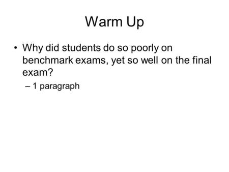 Warm Up Why did students do so poorly on benchmark exams, yet so well on the final exam? –1 paragraph.