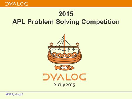 2015 APL Problem Solving Competition. 1 About the Competition 7 th year Thank you!s –Our sponsors' 7 th year And our anonymous sponsors –Judging assistance.