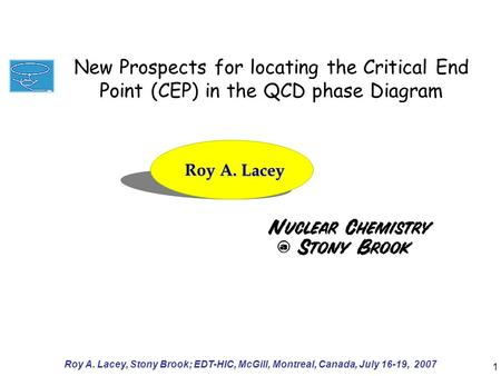 Roy A. Lacey, Stony Brook; EDT-HIC, McGill, Montreal, Canada, July 16-19, 2007 1 Roy A. Lacey New Prospects for locating the Critical End Point (CEP) in.