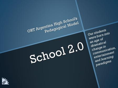 School 2.0 ORT Argentina High School's Pedagogical Model Our students were born into an age of dramatical change in communication, entertainment and learning.
