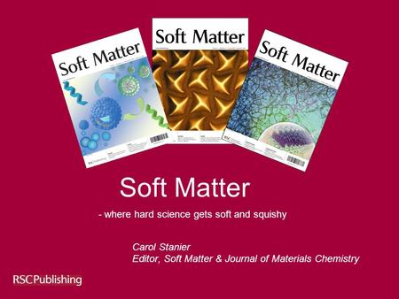 Soft Matter Carol Stanier Editor, Soft Matter & Journal of Materials Chemistry - where hard science gets soft and squishy.