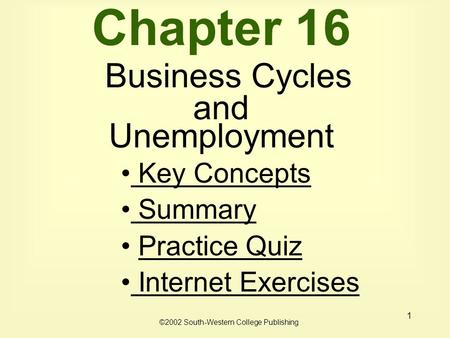 1 Chapter 16 Business Cycles and Unemployment Key Concepts Key Concepts Summary Practice Quiz Internet Exercises Internet Exercises ©2002 South-Western.