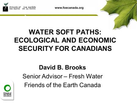 Www.foecanada.org WATER SOFT PATHS: ECOLOGICAL AND ECONOMIC SECURITY FOR CANADIANS David B. Brooks Senior Advisor – Fresh Water Friends of the Earth Canada.