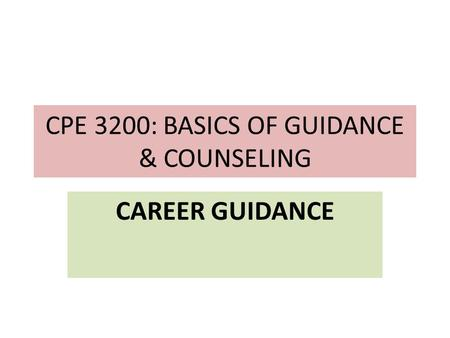 CPE 3200: BASICS OF GUIDANCE & COUNSELING CAREER GUIDANCE.