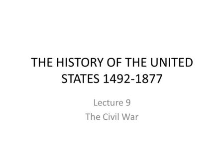 THE HISTORY OF THE UNITED STATES 1492-1877 Lecture 9 The Civil War.