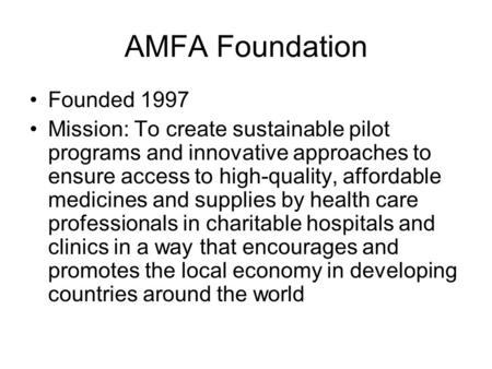 AMFA Foundation Founded 1997 Mission: To create sustainable pilot programs and innovative approaches to ensure access to high-quality, affordable medicines.