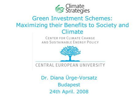 Green Investment Schemes: Maximizing their Benefits to Society and Climate Dr. Diana Ürge-Vorsatz Budapest 24th April. 2008.