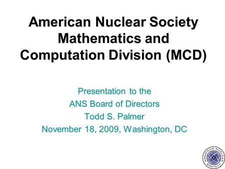 American Nuclear Society Mathematics and Computation Division (MCD) Presentation to the ANS Board of Directors Todd S. Palmer November 18, 2009, Washington,