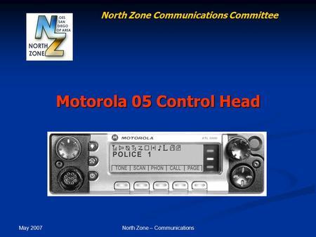 May 2007 North Zone – Communications Motorola 05 Control Head North Zone Communications Committee.