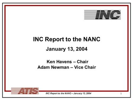 INC Report to the NANC – January 13, 2004 1 INC Report to the NANC January 13, 2004 Ken Havens – Chair Adam Newman – Vice Chair.