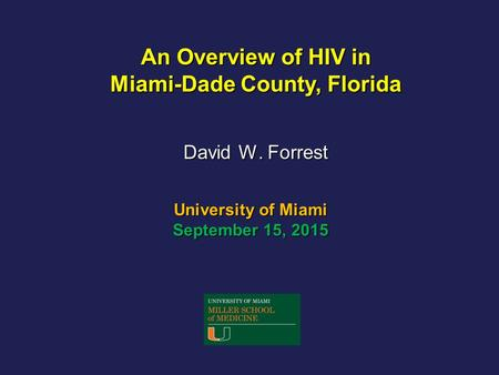 University of Miami September 15, 2015 David W. Forrest An Overview of HIV in Miami-Dade County, Florida.
