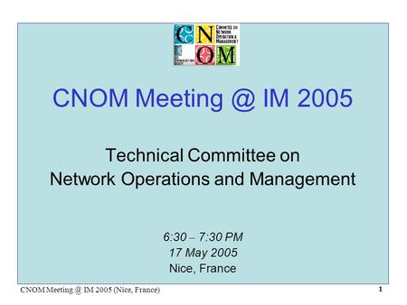 CNOM IM 2005 (Nice, France) 1 CNOM IM 2005 Technical Committee on Network Operations and Management 6:30 – 7:30 PM 17 May 2005 Nice,